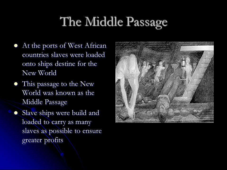 The Middle Passage At the ports of West African countries slaves were loaded onto ships destine for the New World.