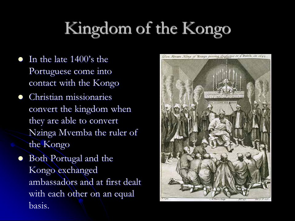 Kingdom of the Kongo In the late 1400's the Portuguese come into contact with the Kongo.