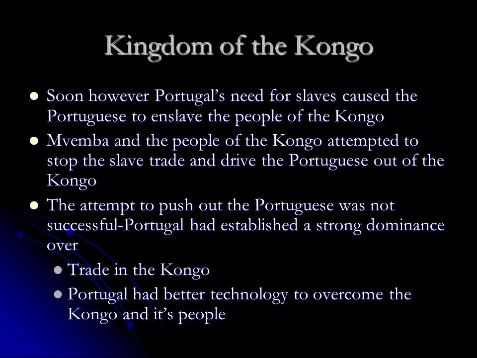 Kingdom of the Kongo Soon however Portugal's need for slaves caused the Portuguese to enslave the people of the Kongo.