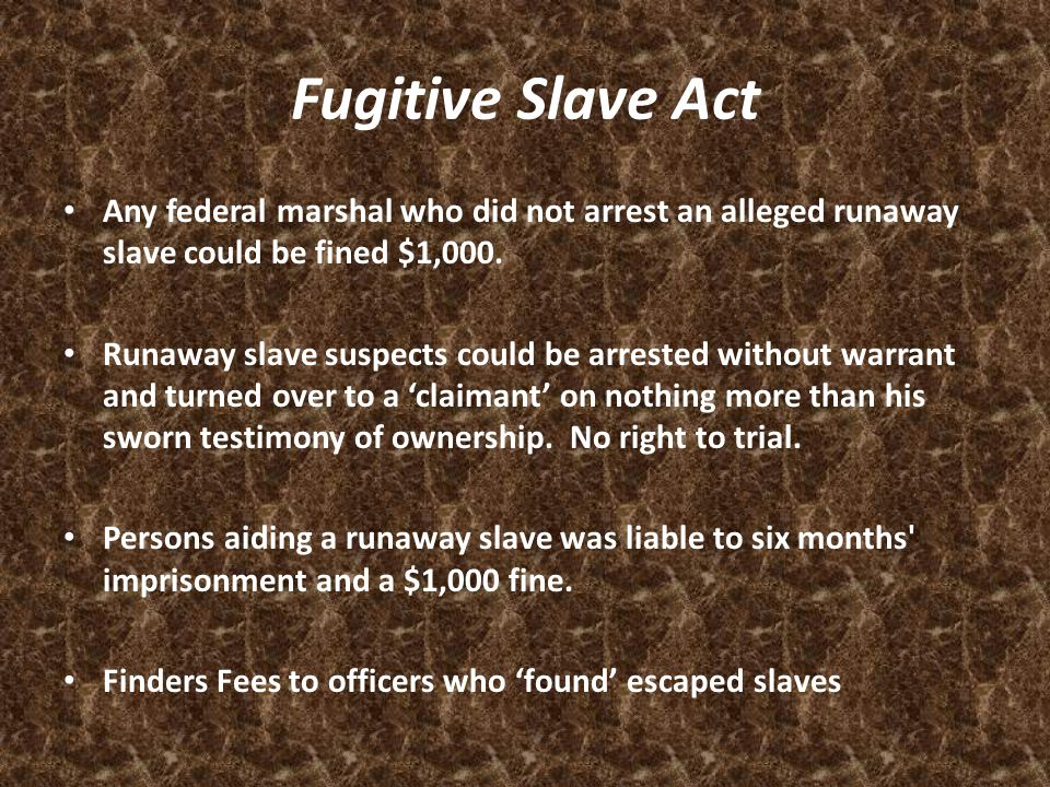 Fugitive Slave Act Any federal marshal who did not arrest an alleged runaway slave could be fined $1,000.
