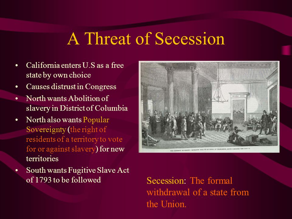 A Threat of Secession California enters U.S as a free state by own choice. Causes distrust in Congress.