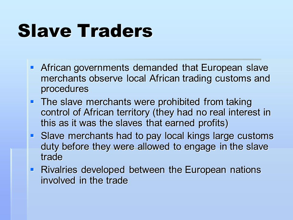 Slave Traders African governments demanded that European slave merchants observe local African trading customs and procedures.