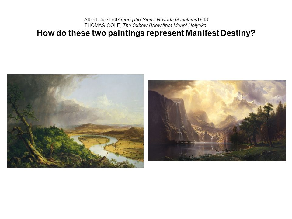 Albert BierstadtAmong the Sierra Nevada Mountains1868 THOMAS COLE, The Oxbow (View from Mount Holyoke, How do these two paintings represent Manifest Destiny