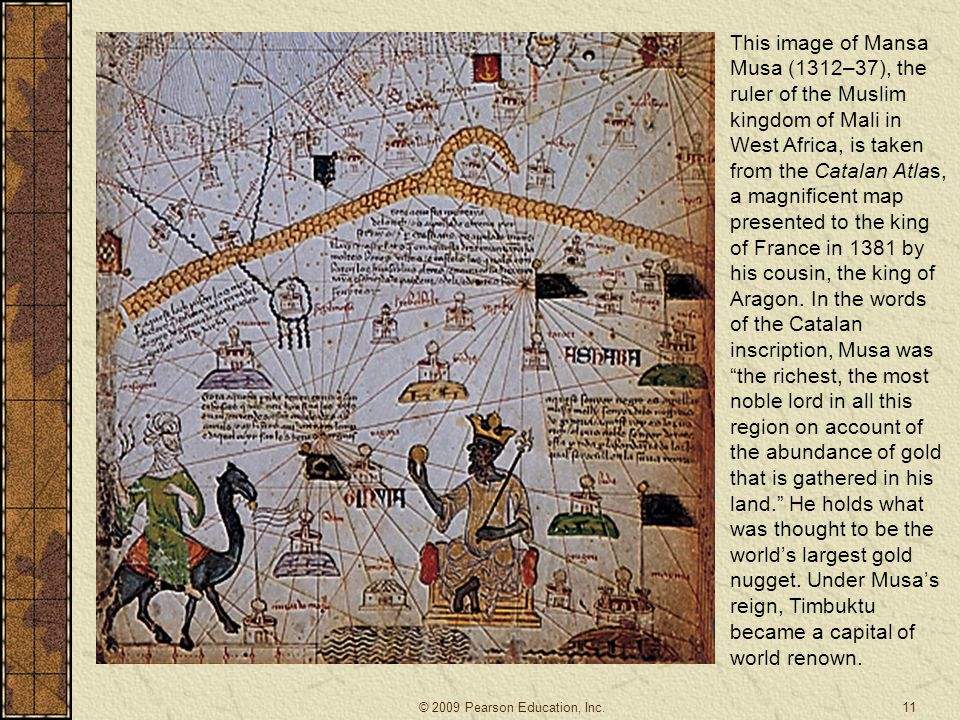 This image of Mansa Musa (1312–37), the ruler of the Muslim kingdom of Mali in West Africa, is taken from the Catalan Atlas, a magnificent map presented to the king of France in 1381 by his cousin, the king of Aragon. In the words of the Catalan inscription, Musa was the richest, the most noble lord in all this region on account of the abundance of gold that is gathered in his land. He holds what was thought to be the world's largest gold nugget. Under Musa's reign, Timbuktu became a capital of world renown.