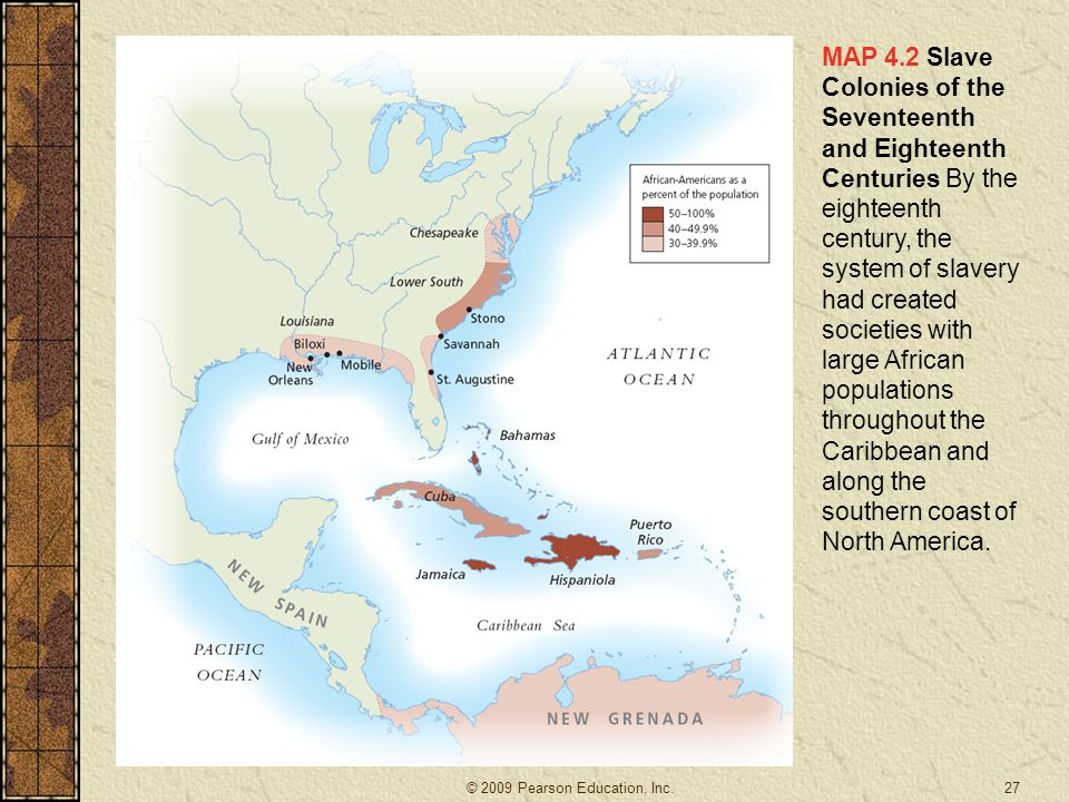 MAP 4.2 Slave Colonies of the Seventeenth and Eighteenth Centuries By the eighteenth century, the system of slavery had created societies with large African populations throughout the Caribbean and along the southern coast of North America.