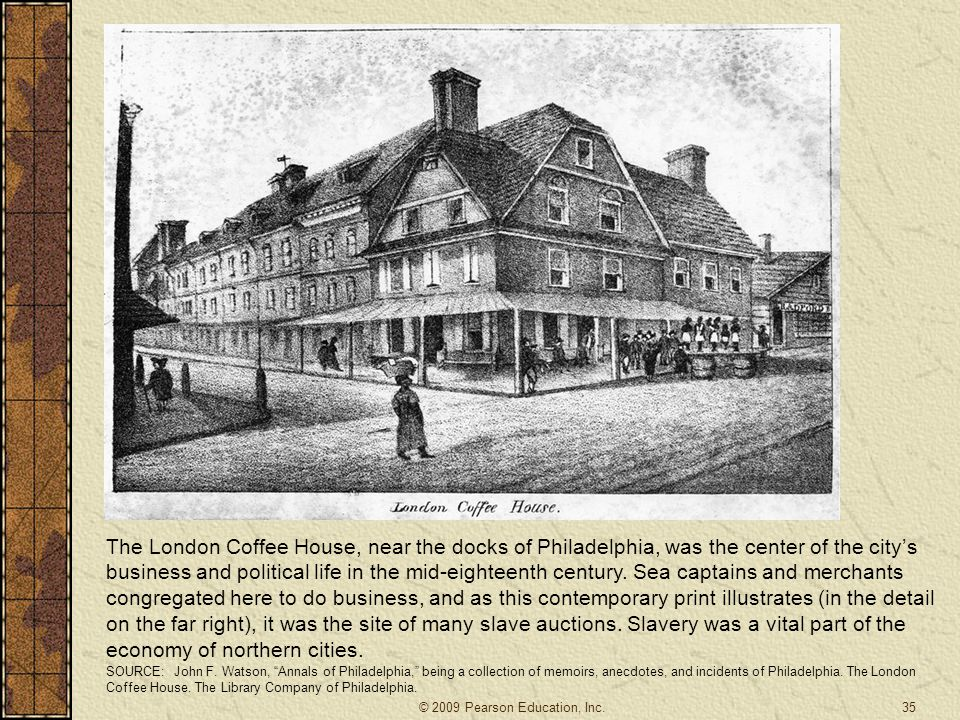 The London Coffee House, near the docks of Philadelphia, was the center of the city's business and political life in the mid-eighteenth century. Sea captains and merchants congregated here to do business, and as this contemporary print illustrates (in the detail on the far right), it was the site of many slave auctions. Slavery was a vital part of the economy of northern cities.