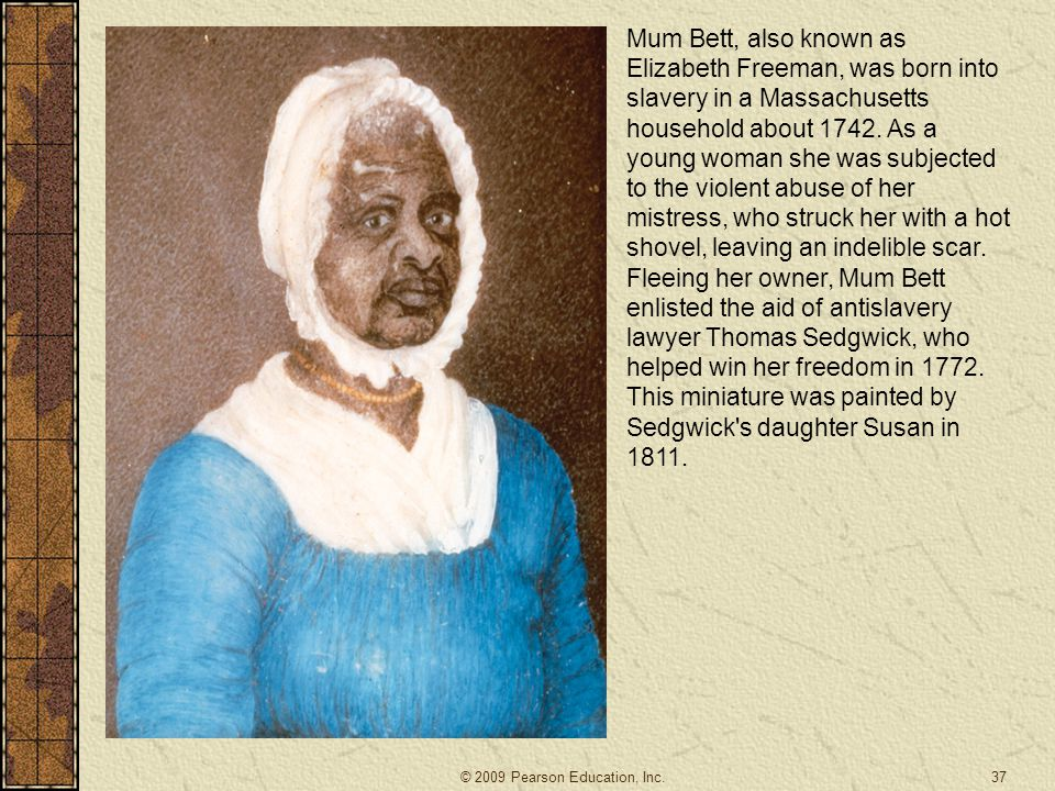 Mum Bett, also known as Elizabeth Freeman, was born into slavery in a Massachusetts household about 1742. As a young woman she was subjected to the violent abuse of her mistress, who struck her with a hot shovel, leaving an indelible scar. Fleeing her owner, Mum Bett enlisted the aid of antislavery lawyer Thomas Sedgwick, who helped win her freedom in 1772. This miniature was painted by Sedgwick s daughter Susan in 1811.