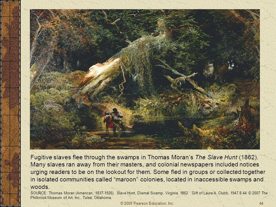 Fugitive slaves flee through the swamps in Thomas Moran's The Slave Hunt (1862). Many slaves ran away from their masters, and colonial newspapers included notices urging readers to be on the lookout for them. Some fled in groups or collected together in isolated communities called maroon colonies, located in inaccessible swamps and woods.