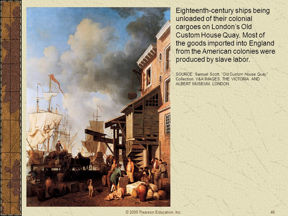 Eighteenth-century ships being unloaded of their colonial cargoes on London's Old Custom House Quay. Most of the goods imported into England from the American colonies were produced by slave labor.