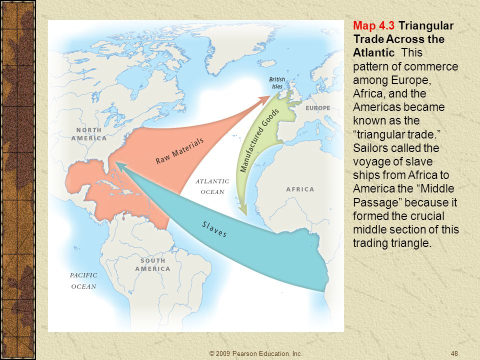 Map 4.3 Triangular Trade Across the Atlantic This pattern of commerce among Europe, Africa, and the Americas became known as the triangular trade. Sailors called the voyage of slave ships from Africa to America the Middle Passage because it formed the crucial middle section of this trading triangle.