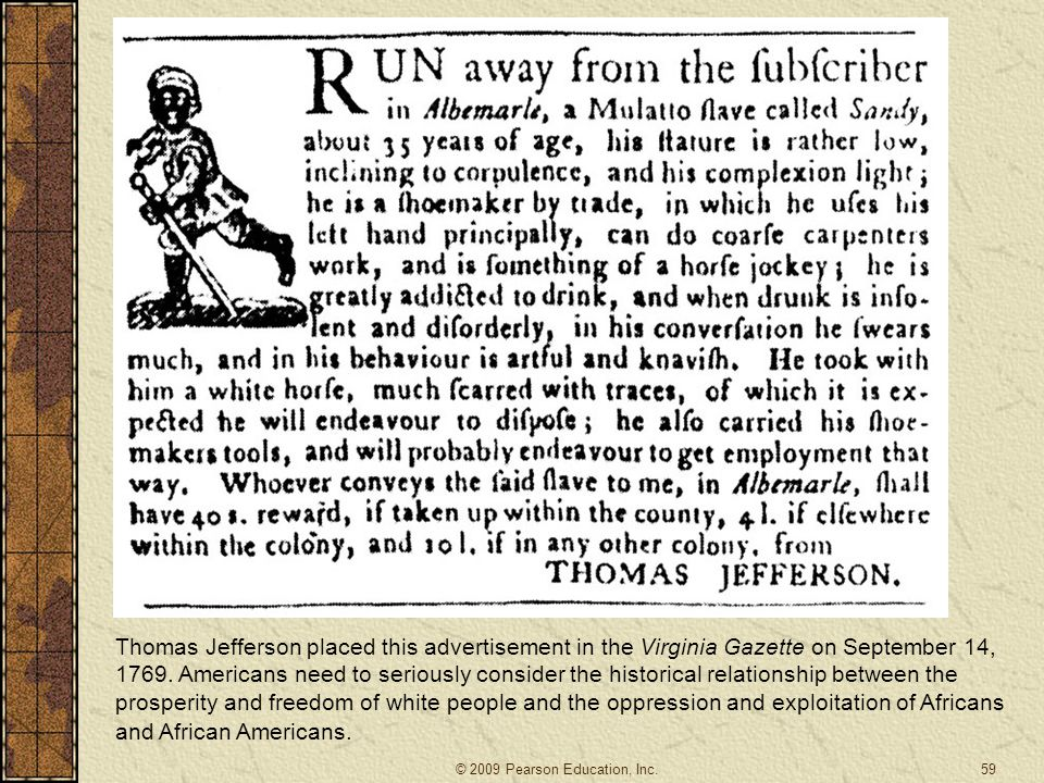 Thomas Jefferson placed this advertisement in the Virginia Gazette on September 14, 1769. Americans need to seriously consider the historical relationship between the prosperity and freedom of white people and the oppression and exploitation of Africans and African Americans.