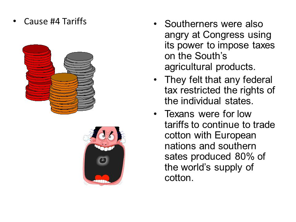 Cause #4 Tariffs Southerners were also angry at Congress using its power to impose taxes on the South's agricultural products.