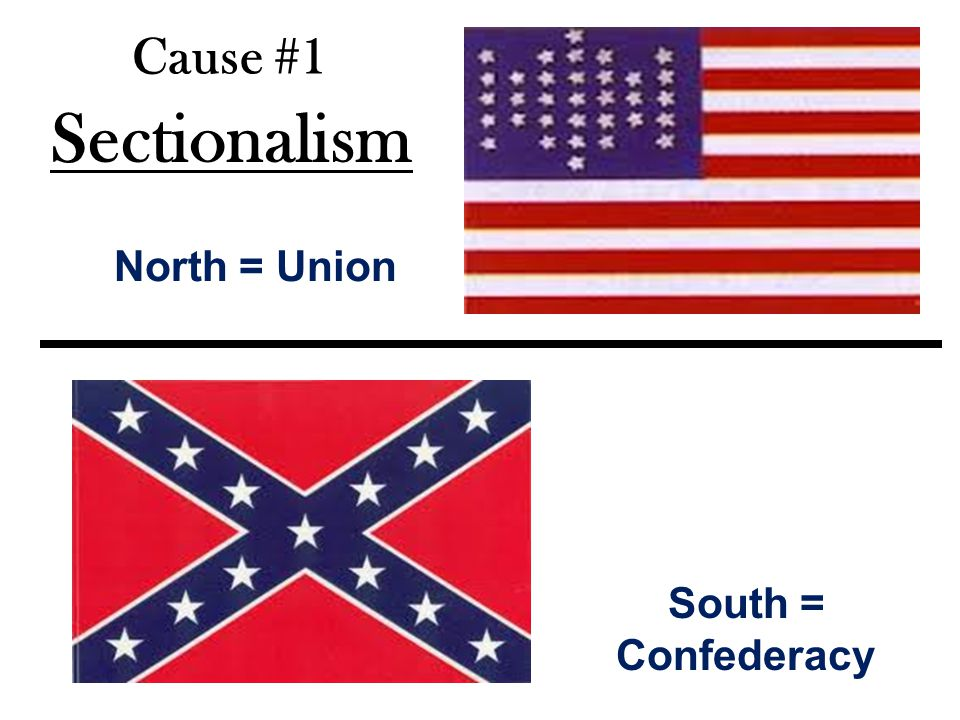 Cause #1 Sectionalism North = Union South = Confederacy