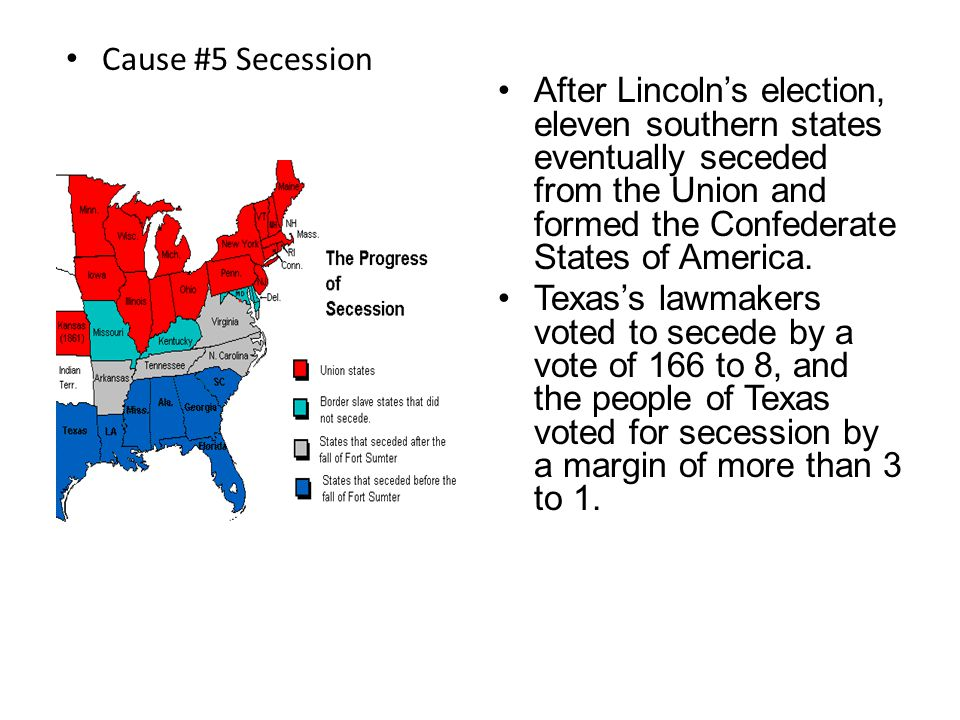 Cause #5 Secession After Lincoln's election, eleven southern states eventually seceded from the Union and formed the Confederate States of America.
