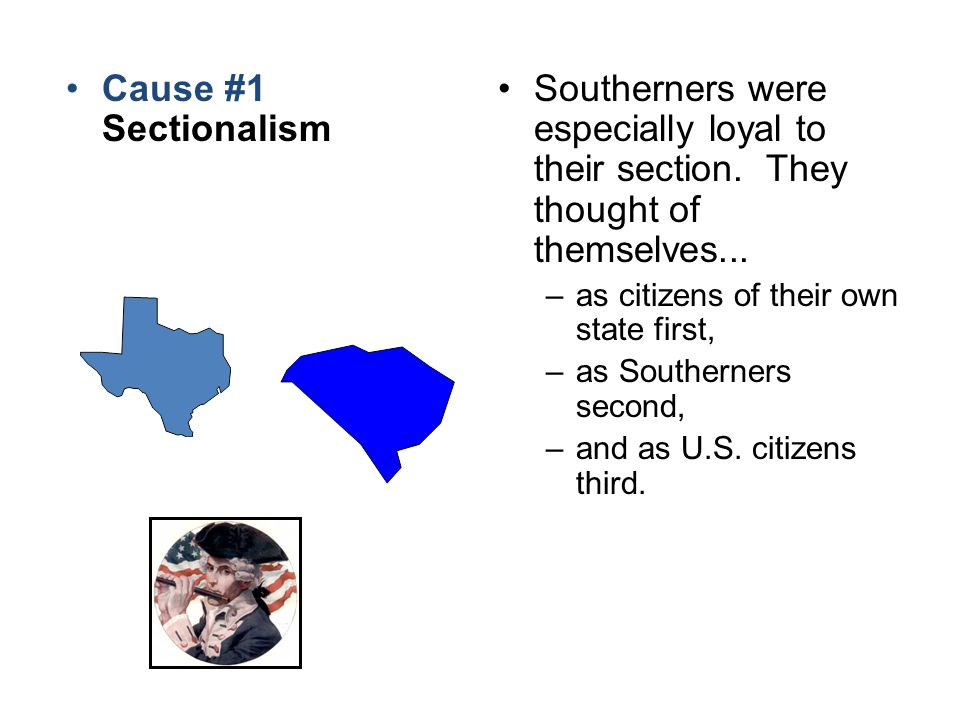 Cause #1 Sectionalism Southerners were especially loyal to their section. They thought of themselves...