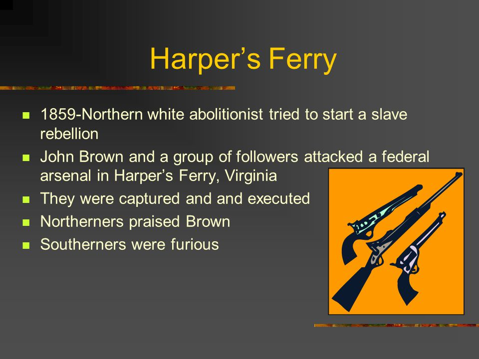 Harper's Ferry 1859-Northern white abolitionist tried to start a slave rebellion.