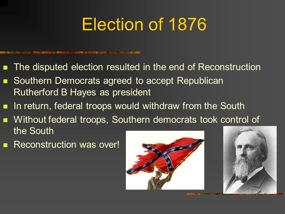 Election of 1876 The disputed election resulted in the end of Reconstruction.