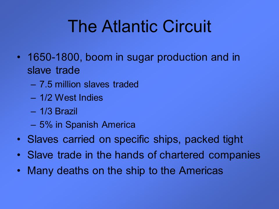 The Atlantic Circuit 1650-1800, boom in sugar production and in slave trade. 7.5 million slaves traded.