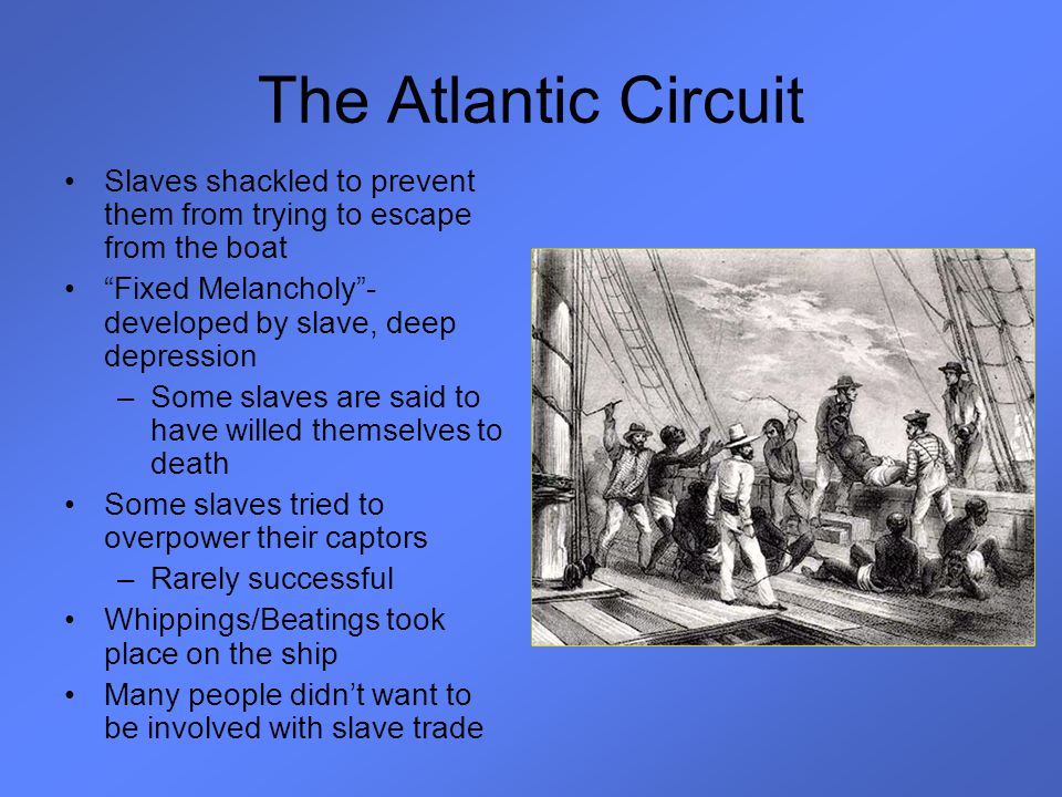 The Atlantic Circuit Slaves shackled to prevent them from trying to escape from the boat. Fixed Melancholy - developed by slave, deep depression.