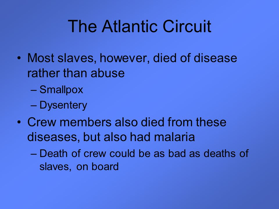 The Atlantic Circuit Most slaves, however, died of disease rather than abuse. Smallpox. Dysentery.