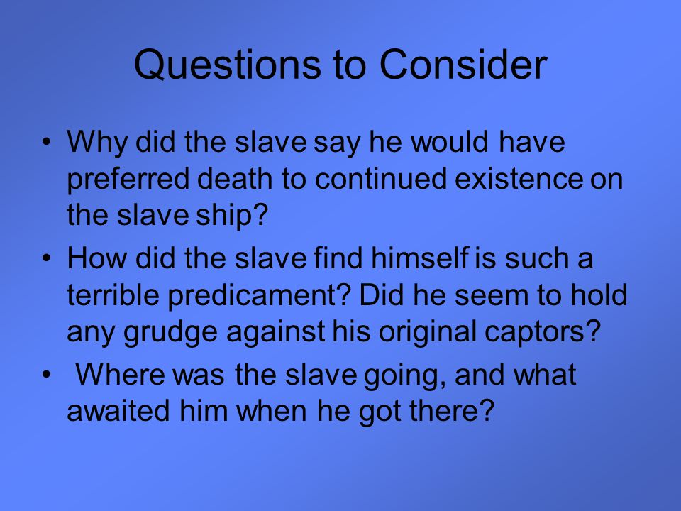 Questions to Consider Why did the slave say he would have preferred death to continued existence on the slave ship