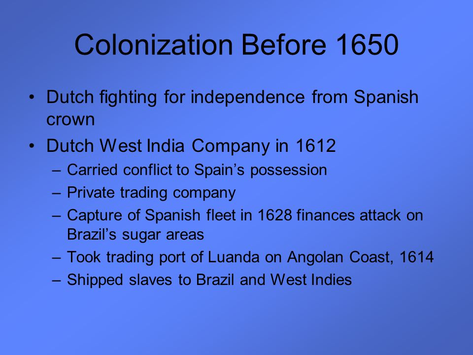 Colonization Before 1650 Dutch fighting for independence from Spanish crown. Dutch West India Company in 1612.