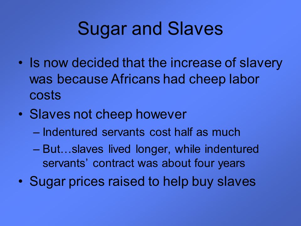 Sugar and Slaves Is now decided that the increase of slavery was because Africans had cheep labor costs.