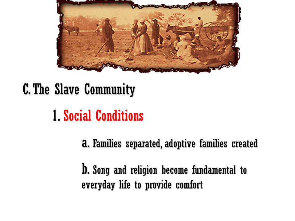 C. The Slave Community 1. Social Conditions. a. Families separated, adoptive families created.