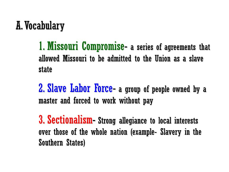 A. Vocabulary 1. Missouri Compromise- a series of agreements that allowed Missouri to be admitted to the Union as a slave state.