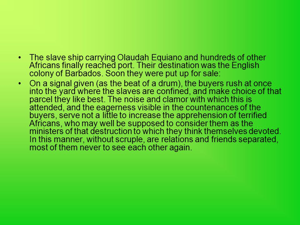 The slave ship carrying Olaudah Equiano and hundreds of other Africans finally reached port. Their destination was the English colony of Barbados. Soon they were put up for sale: