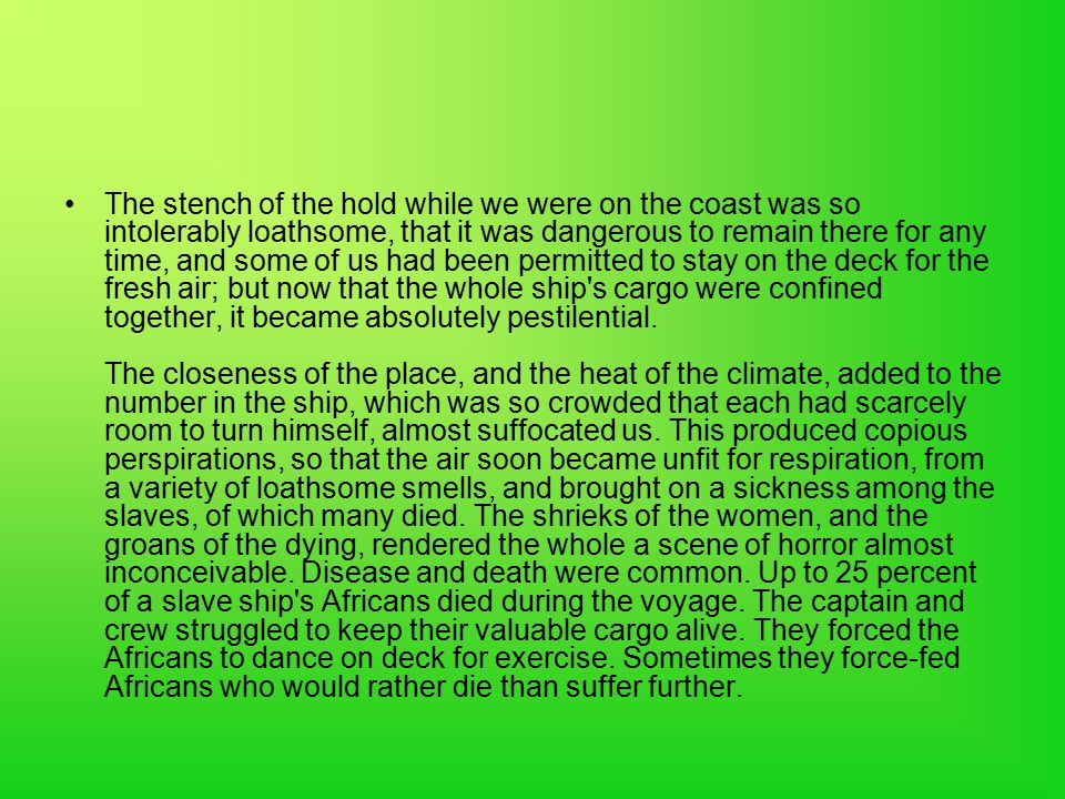 The stench of the hold while we were on the coast was so intolerably loathsome, that it was dangerous to remain there for any time, and some of us had been permitted to stay on the deck for the fresh air; but now that the whole ship s cargo were confined together, it became absolutely pestilential.