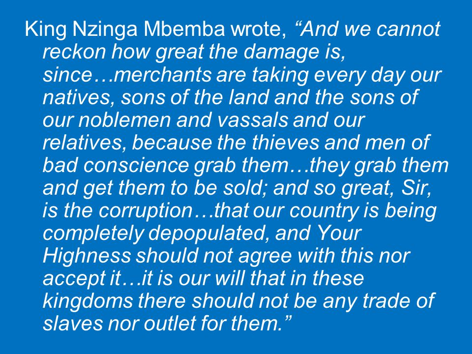 King Nzinga Mbemba wrote, And we cannot reckon how great the damage is, since…merchants are taking every day our natives, sons of the land and the sons of our noblemen and vassals and our relatives, because the thieves and men of bad conscience grab them…they grab them and get them to be sold; and so great, Sir, is the corruption…that our country is being completely depopulated, and Your Highness should not agree with this nor accept it…it is our will that in these kingdoms there should not be any trade of slaves nor outlet for them.