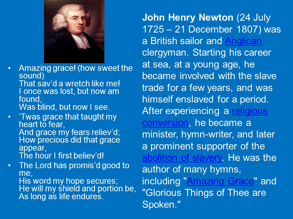John Henry Newton (24 July 1725 – 21 December 1807) was a British sailor and Anglican clergyman. Starting his career at sea, at a young age, he became involved with the slave trade for a few years, and was himself enslaved for a period. After experiencing a religious conversion, he became a minister, hymn-writer, and later a prominent supporter of the abolition of slavery. He was the author of many hymns, including Amazing Grace and Glorious Things of Thee are Spoken.