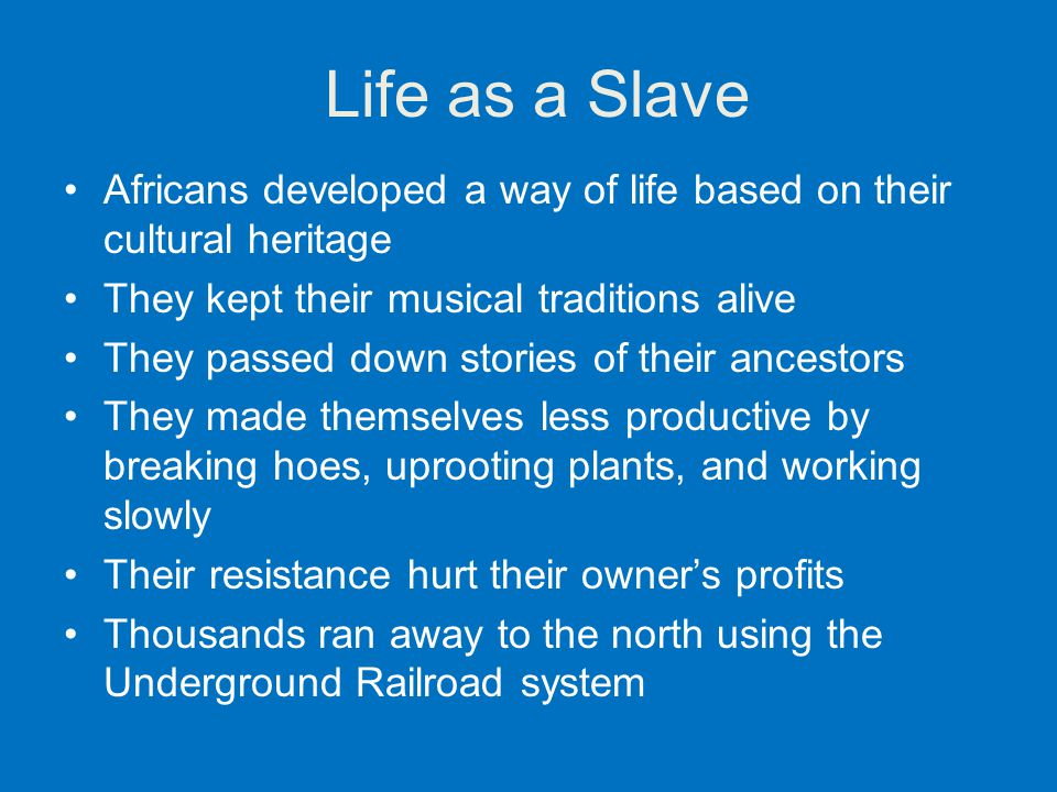 Life as a Slave Africans developed a way of life based on their cultural heritage. They kept their musical traditions alive.