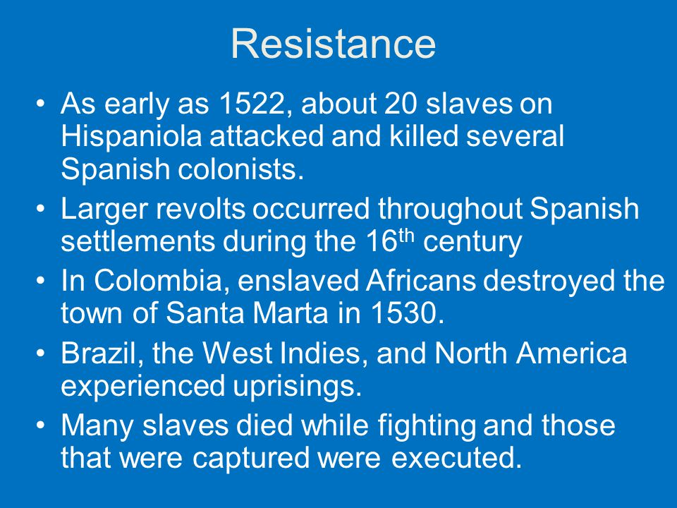 Resistance As early as 1522, about 20 slaves on Hispaniola attacked and killed several Spanish colonists.