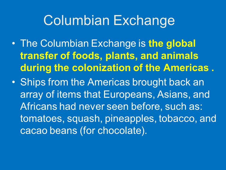 Columbian Exchange The Columbian Exchange is the global transfer of foods, plants, and animals during the colonization of the Americas .