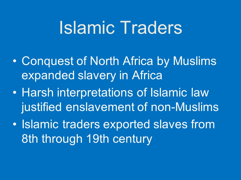 Islamic Traders Conquest of North Africa by Muslims expanded slavery in Africa.