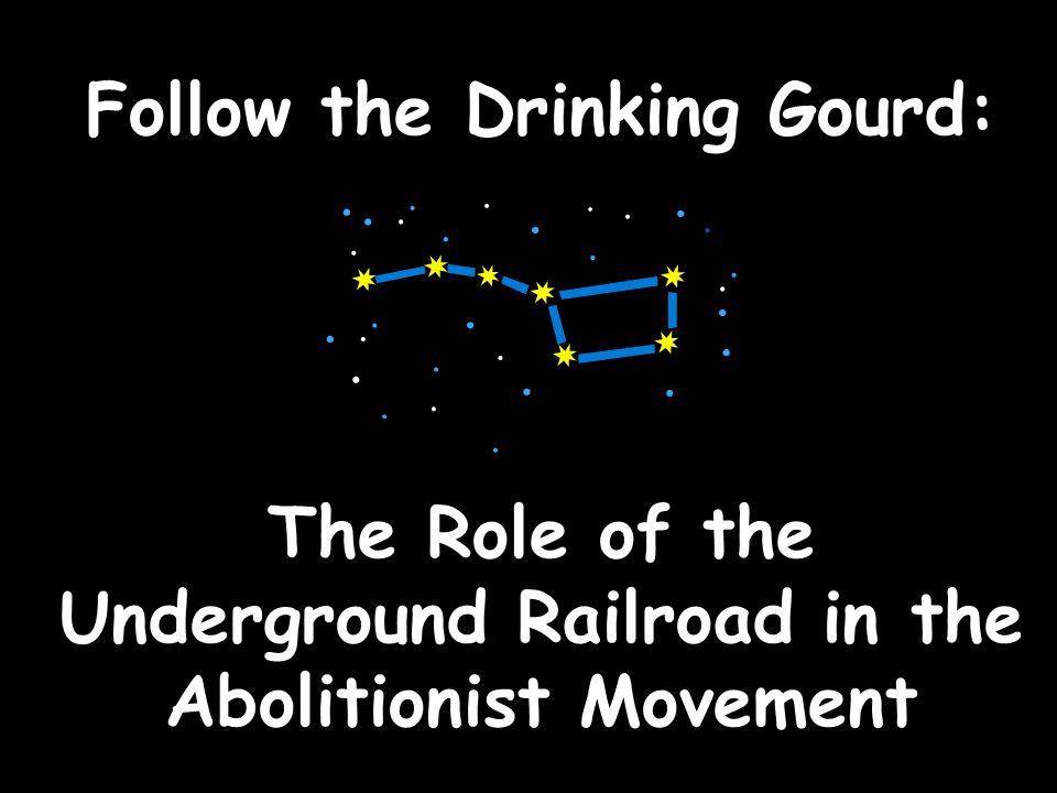 Follow the Drinking Gourd: The Role of the Underground Railroad in the Abolitionist Movement