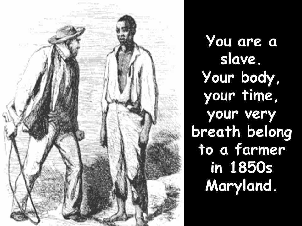 You are a slave. Your body, your time, your very breath belong to a farmer in 1850s Maryland.