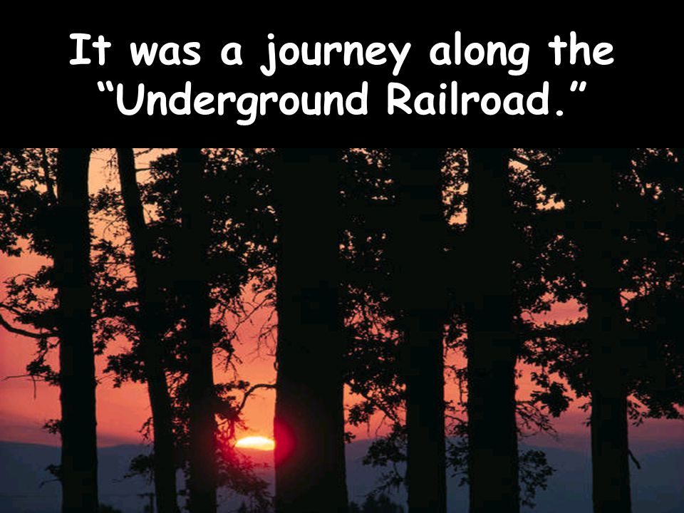 It was a journey along the Underground Railroad.