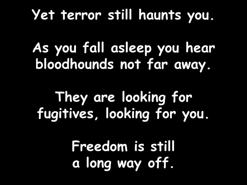 Yet terror still haunts you