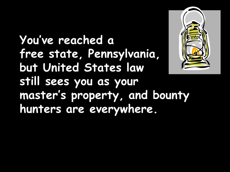 You've reached a free state, Pennsylvania, but United States law still sees you as your master's property, and bounty hunters are everywhere.