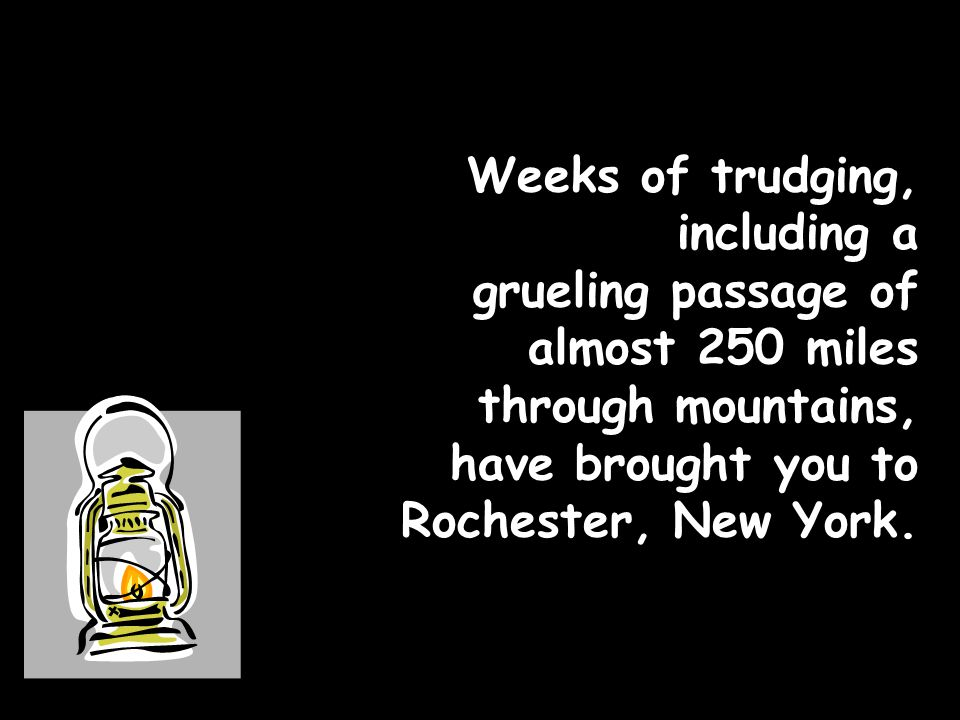 Weeks of trudging, including a grueling passage of almost 250 miles through mountains, have brought you to Rochester, New York.