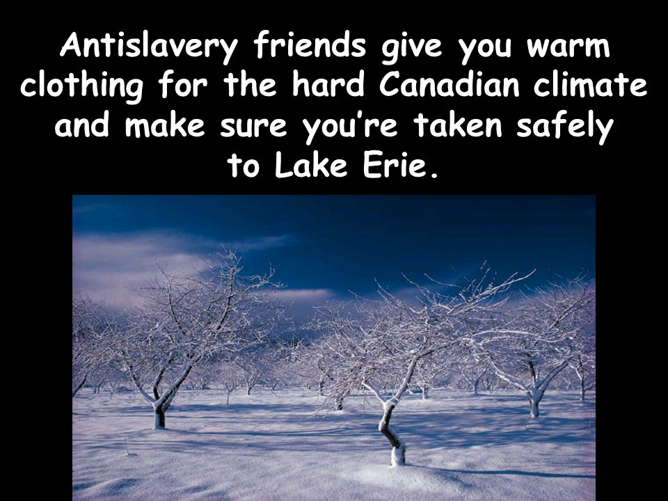 Antislavery friends give you warm clothing for the hard Canadian climate and make sure you're taken safely to Lake Erie.