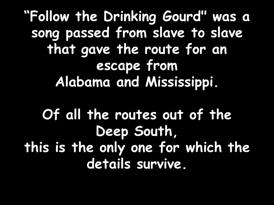 Follow the Drinking Gourd was a song passed from slave to slave that gave the route for an escape from Alabama and Mississippi.