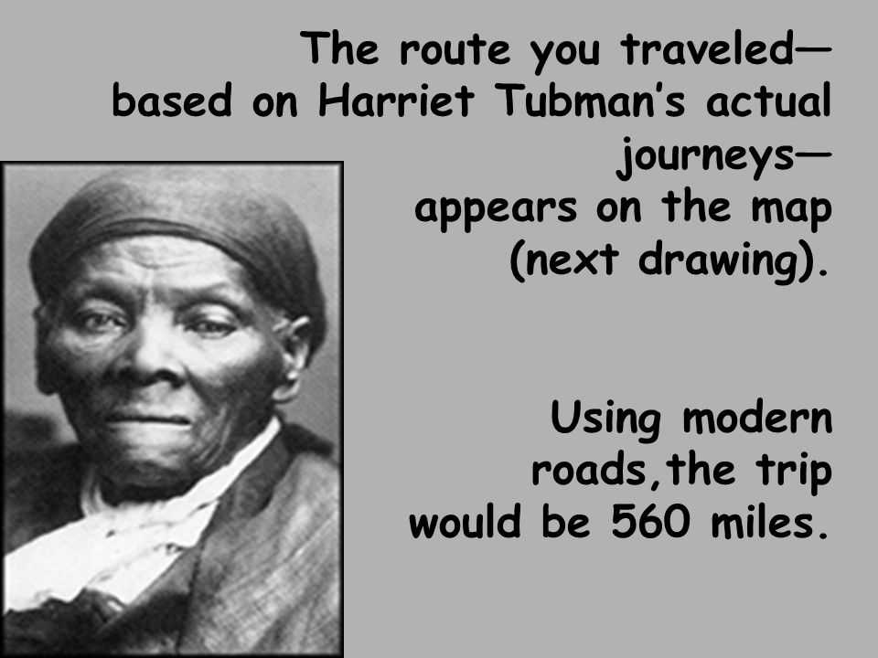 The route you traveled— based on Harriet Tubman's actual journeys— appears on the map (next drawing).