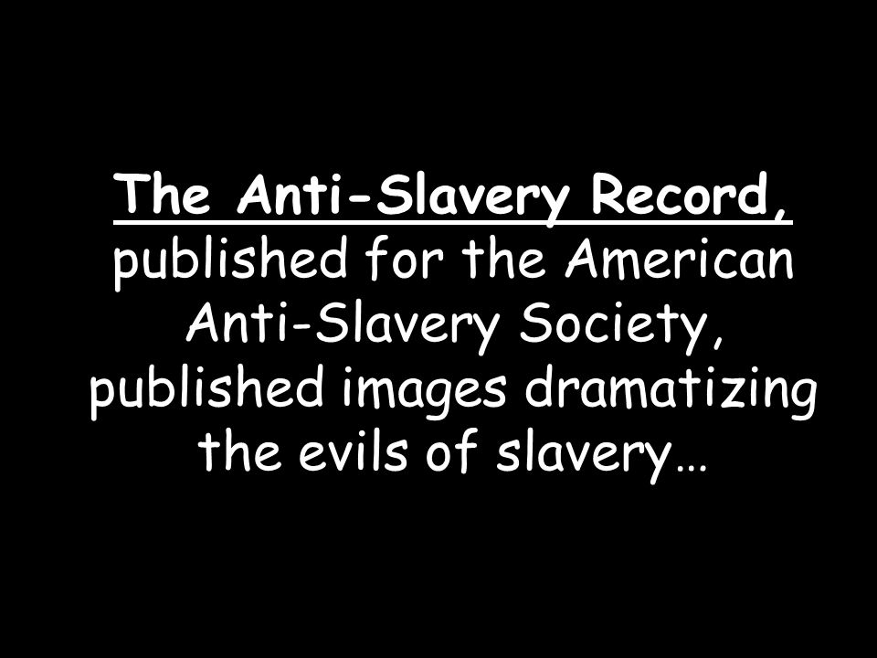 The Anti-Slavery Record, published for the American Anti-Slavery Society, published images dramatizing the evils of slavery…