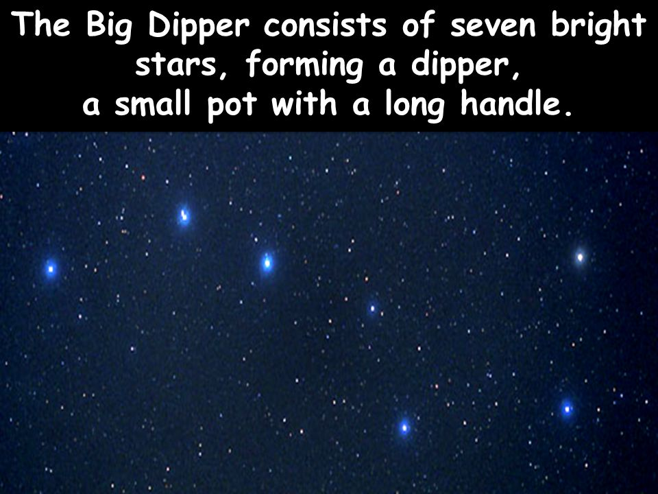 The Big Dipper consists of seven bright stars, forming a dipper, a small pot with a long handle.