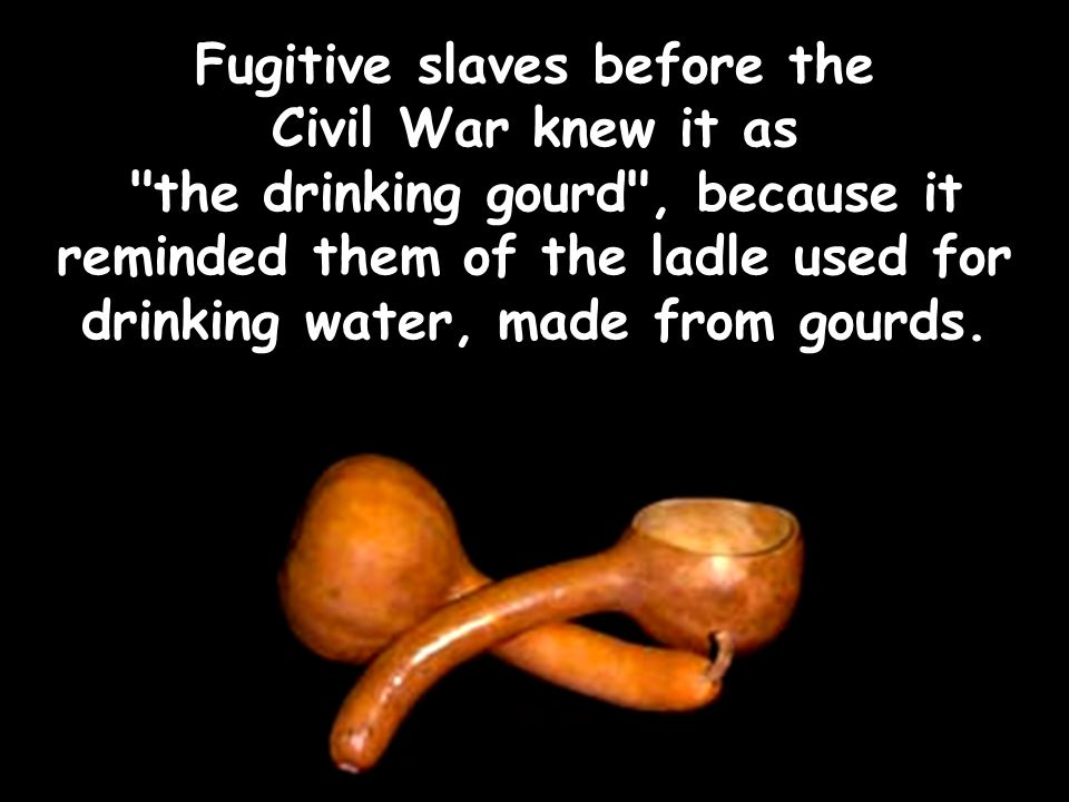 Fugitive slaves before the Civil War knew it as the drinking gourd , because it reminded them of the ladle used for drinking water, made from gourds.