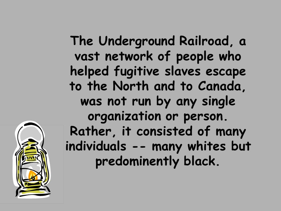 The Underground Railroad, a vast network of people who helped fugitive slaves escape to the North and to Canada, was not run by any single organization or person.